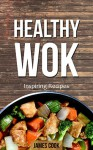 Healthy Wok: Inspiring Recipes - Discover Quick and Easy One Pot Cookbook for Searing and Frying Meats & Vegetables Cooking - James Cook, Liu Asian