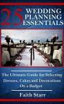Wedding Planning - 25 Essentials: The Ultimate Guide for Selecting Dresses, Cakes and Decorations on a Budget (Wedding Planning, Wedding Registry, Wedding ... Rings, Wedding Reception, Getting Married) - Faith Starr