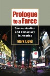 Prologue to a Farce: Communication and Democracy in America (History of Communication) - Mark Lloyd