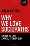 Why We Love Sociopaths: A Guide To Late Capitalist Television - Adam Kotsko