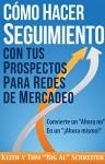 """Cómo Hacer Seguimiento Con Tus Prospectos Para Redes De Mercadeo: Convierte un """"Ahora no"""" En un """"¡Ahora mismo!"""" (Spanish Edition) - Keith Schreiter, Tom """"Big Al"""" Schreiter"""