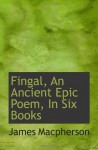 Fingal, An Ancient Epic Poem, In Six Books - James MacPherson