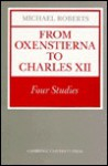 From Oxenstierna To Charles Xii: Four Studies - Michael Roberts