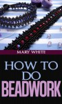 How to Do Beadwork Complete with 100 Illustrations - Mary White