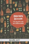 Brown Booze: Take 5 Key Spirit, Make Over 75 Different Cocktails - Michael Butt