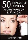 50 Things to Know About Make-Up and Fashion: Tips from a Makeup Artist - Mehreen Khan, 50 Things To Know