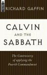 Calvin and the Sabbath: The Controversy of Applying the Fourth Commandment - Richard B. Gaffin Jr.