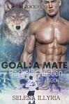 Goal: A Mate (Bachelor Auction Book 2) - Selena Illyria