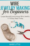 Wire Jewelry Making for Beginners: Create Beautiful and Unique Wire Jewelry With These Easy Steps Today! - Marie Little