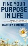 Find Your Purpose In Life: Finding Your Passion and Successfully Making It Your Reality! - Matthew Campbell