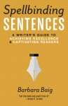 Spellbinding Sentences: A Writer's Guide to Achieving Excellence and Captivating Readers - Barbara Baig