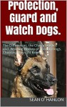 Protection, Guard and Watch Dogs.: Choosing the right Breed. The Differences, the Characteristics and Working History of Security Dogs. - Sean O' Hanlon