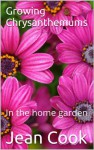 Growing Chrysanthemums: In the home garden - Jean Cook