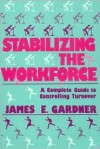 Stabilizing the Workforce: A Complete Guide to Controlling Turnover - James E. Gardner
