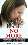 Loneliness: Lonely No More: Soothing Solutions For Loneliness and The Loneliness Cure - BONUS INSIDE - Laura Wilson