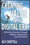 Creating Value in the Digital Era: Achieving Success Through Insight, Imagination, and Innovation - Alf Chattell