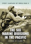 The Six Marine Divisions in the Pacific: Every Campaign of World War II - George B. Clark