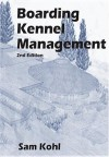 Boarding Kennel Management: Everything You Need to Know to Establish and Operate a Successful Boarding Kennel Business - Sam Kohl