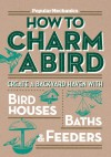 Popular Mechanics How to Charm a Bird: Create a Backyard Haven with Birdhouses, Baths & Feeders - C.J. Petersen, Popular Mechanics Magazine