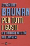Per tutti i gusti. La cultura nell'età dei consumi - Zygmunt Bauman, D. Francesconi