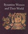 Byzantine Women and Their World - Ioli Kalavrezou, Alicia Walker, Angeliki E. Laiou, Elizabeth A. Gittings, Molly Fulghum Heintz, Bissera V. Pentcheva
