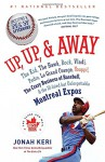 Up, Up, and Away: The Kid, the Hawk, Rock, Vladi, Pedro, le Grand Orange, Youppi!, the Crazy Business of Baseball, and the Ill-fated but Unforgettable Montreal Expos - Jonah Keri