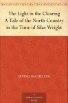 The Light in the Clearing A Tale of the North Country in the Time of Silas Wright - Irving Bacheller, Arthur Ignatius Keller