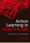 Action Learning in Healthcare: A Practical Handbook - John Edmondson, John Edmonstone