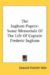 The Ingham Papers: Some Memorials of the Life of Captain Frederic Ingham - Edward Everett Hale