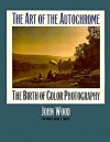 The Art of the Autochrome: The Birth of Color Photography - John Wood, Merry A. Foresta