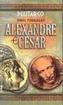 Vidas paralelas: Alexandre e César - Plutarch, Plutarco, Julia da Rosa Simões
