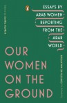 Our Women on the Ground: Essays by Arab Women Reporting from the Arab World - Various Authors, Christiane Amanpour, Zahra Hankir