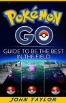 Pokémon Go: Guide To Be The Best In The Field (Pokémon Go, Guide, Secrets, Tips,Strategies, iOS, Android. Book 1) - John Taylor