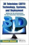 3D Television (3DTV) Technology, Systems, and Deployment: Rolling Out the Infrastructure for Next-Generation Entertainment - Daniel Minoli