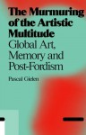 The Murmuring of the Artistic Multitude: Global Art, Memory and Post-Fordism - Pascal Gielen