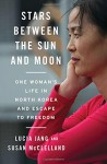 Stars Between the Sun and Moon: One Woman's Life in North Korea and Escape to Freedom - Lucia Jang, Susan McClelland
