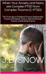 When Your Anxiety and Fears are Complex PTSD from Complex Trauma (C-PTSD): The Truth about Childhood Trauma, Relationship Trauma, Workplace Trauma, Natural ... Trauma (Transcend Mediocrity Book 107) - J.B. Snow