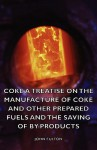 Coke A Treatise On The Manufacture Of Coke And Other Prepared Fuels And The Saving Of By Products - John Fulton