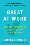 Great at Work: How Top Performers Do Less, Work Better, and Achieve More - Morten Hansen