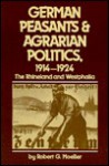 German Peasants and Agrarian Politics, 1914-1924: The Rhineland and Westphalia - Robert G. Moeller