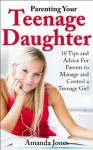 Parenting Your Teenage Daughter - 10 Tips and Advice for Parents to Manage and Control a Teenage Girl - Amanda Jones