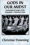 Gods in Our Midst: Mythological Images of the Masculine: A Woman's View - Christine Downing
