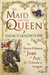 The Maid and the Queen: The Secret History of Joan of Arc and Yolande of Aragon - Nancy Goldstone