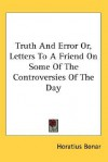 Truth and Error Or, Letters to a Friend on Some of the Controversies of the Day - Horatius Bonar