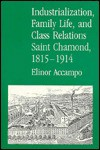 Industrialization, Family Life, and Class Relations: Saint Chamond, 1815-1914 - Elinor Accampo
