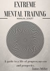 EXTREME MENTAL TRAINING: A guide to a life of progress, success and prosperity. - James Miller