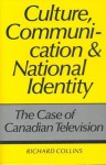 Culture, Communication and National Identity: The Case of Canadian Television - Richard Collins