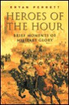 Heroes of the Hour: Brief Moments of Military Glory - Bryan Perrett