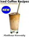 Iced Coffee Recipes - Secret Mouth Watering Recipes for Beginners - Matthew Kennedy