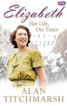 Elizabeth: Her Life, Our Times - Alan Titchmarsh
